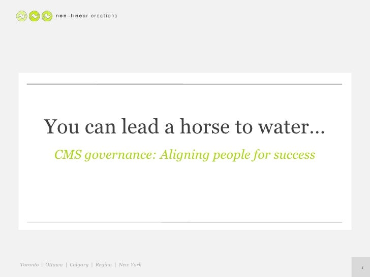 You can lead a horse to water…<br />CMS governance: Aligning people for success<br />1<br />Toronto  |  Ottawa  |  Calgary...