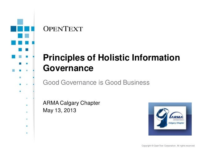 Principles of Holistic Information Governance Good Governance is Good Business ARMA Calgary Chapter May 13, 2013  Copyrigh...