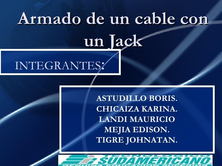 Armado de un cable con un Jack INTEGRANTES : ASTUDILLO BORIS. CHICAIZA KARINA. LANDI MAURICIO MEJIA EDISON. TIGRE JOHNATAN.