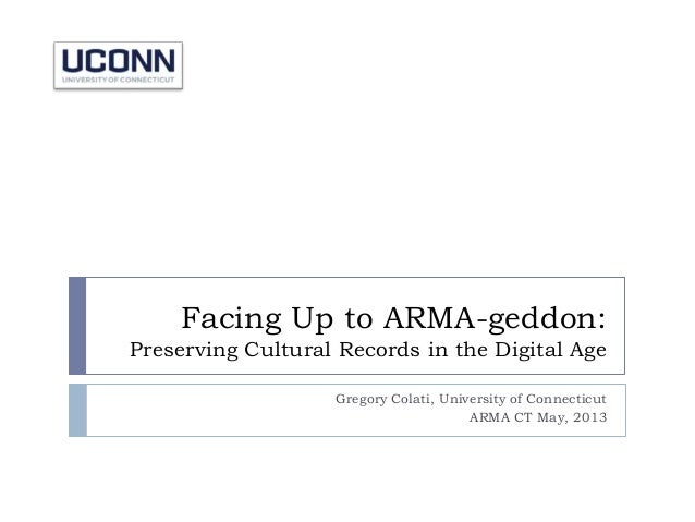 Facing Up to ARMA-geddon:Preserving Cultural Records in the Digital AgeGregory Colati, University of ConnecticutARMA CT Ma...