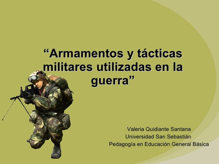 """Valeria Quidiante Santana Universidad San Sebastián  Pedagogía en Educación General Básica """" Armamentos y tácticas militar..."""