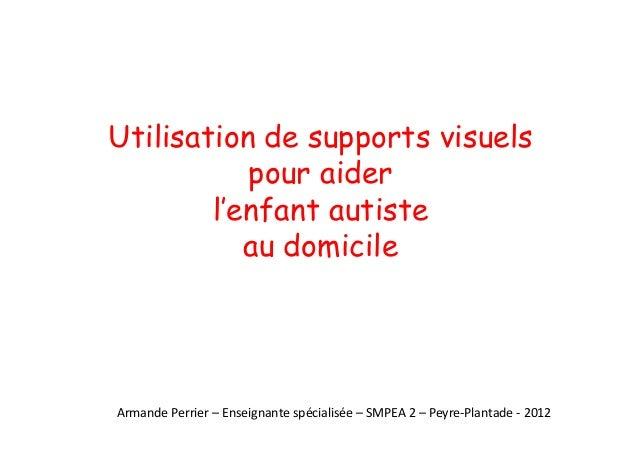 Utilisation de supports visuels pour aider l'enfant autiste au domicile Armande Perrier – Enseignante spécialisée – SMPEA ...