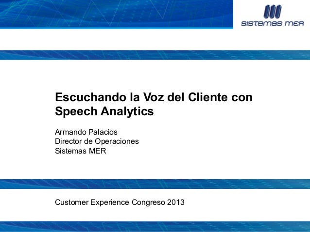 Escuchando la Voz del Cliente con Speech Analytics Armando Palacios Director de Operaciones Sistemas MER  Customer Experie...
