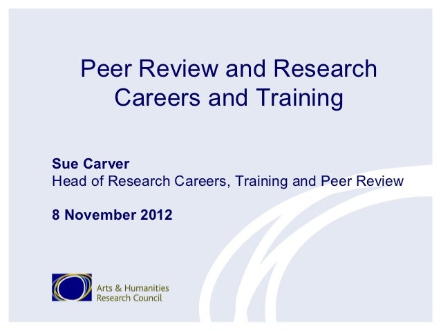 Peer Review and Research     Careers and TrainingSue CarverHead of Research Careers, Training and Peer Review8 November 2012