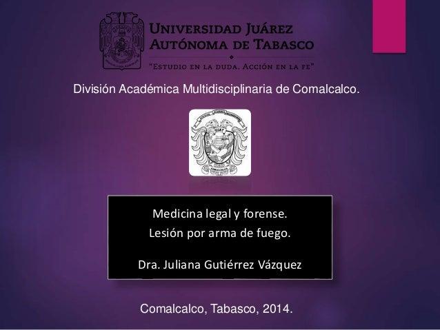 División Académica Multidisciplinaria de Comalcalco.  Medicina legal y forense.  Lesión por arma de fuego.  Dra. Juliana G...