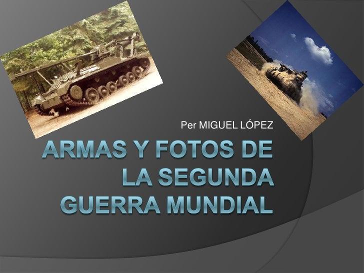 ARMAS y fotos DE LA SEGUNDA GUERRA MUNDIAL<br />Per MIGUEL LÓPEZ<br />