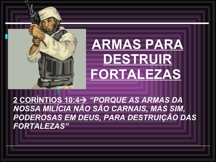 """ARMAS PARA DESTRUIR FORTALEZAS   2 CORÍNTIOS 10:4    """"PORQUE AS ARMAS DA NOSSA MILÍCIA NÃO SÃO CARNAIS, MAS SIM, PODEROSA..."""