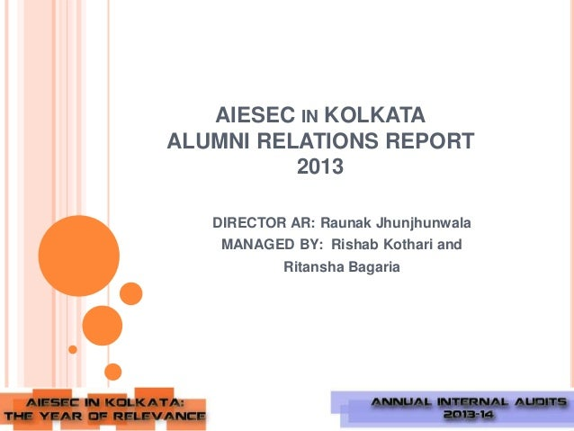 AIESEC IN KOLKATA ALUMNI RELATIONS REPORT 2013 DIRECTOR AR: Raunak Jhunjhunwala  MANAGED BY: Rishab Kothari and Ritansha B...