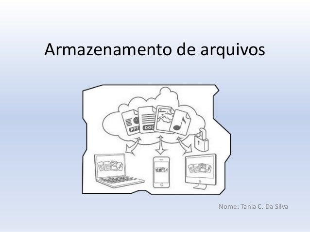Armazenamento de arquivos  Nome: Tania C. Da Silva