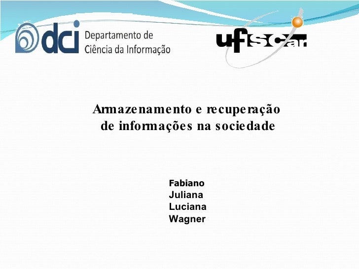 Armazenamento e recuperação  de informações na sociedade Fabiano Juliana Luciana Wagner