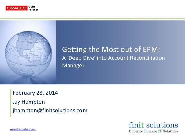 Getting the Most out of EPM: A 'Deep Dive' into Account Reconciliation Manager  February 28, 2014 Jay Hampton jhampton@fin...