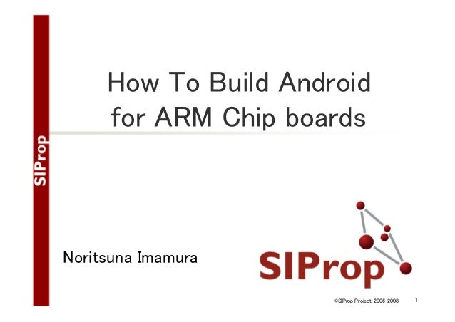 How To Build Android for ARM Chip boards  Noritsuna Imamura ©SIProp Project, 2006-2008  1