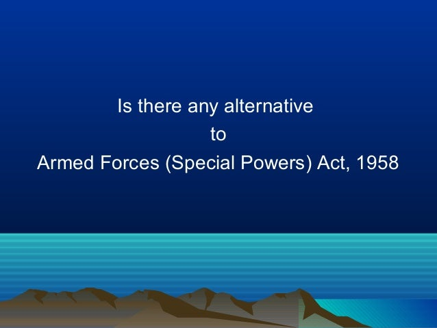 essay on armed forces special power act The armed forces special powers act,1958 is one of the most controversial and the most disliked legislations of all time it has been described as 'draconian.