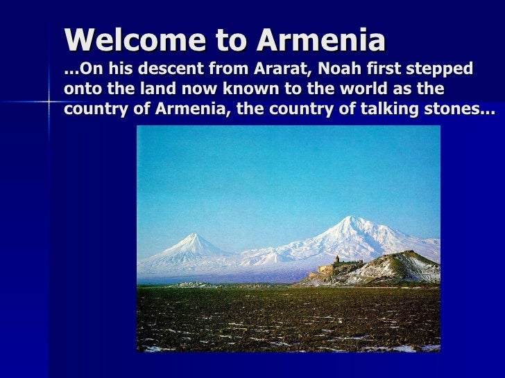 Welcome to Armenia ...On his descent from Ararat, Noah first stepped onto the land now known to the world as the country o...