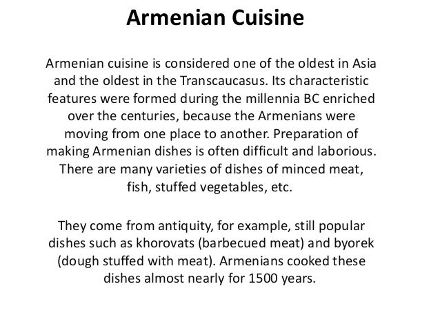 Armenian Cuisine Armenian cuisine is considered one of the oldest in Asia and the oldest in the Transcaucasus. Its charact...