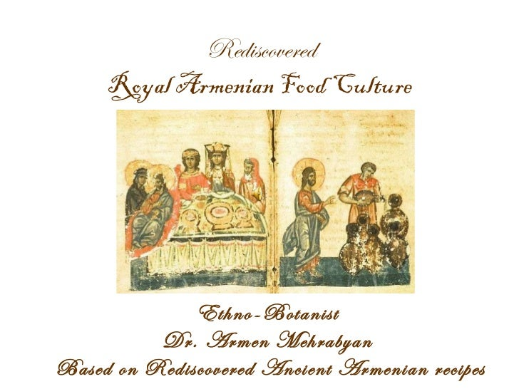 Rediscovered  Royal Armenian Food Culture   Ethno-Botanist  Dr. Armen Mehrabyan  Based on Rediscovered Ancient Armenian re...