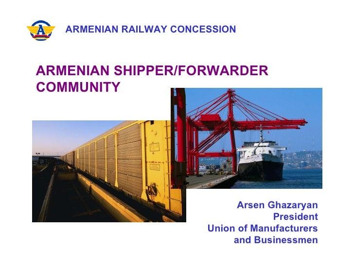 ARMENIAN RAILWAY CONCESSION ARMENIAN SHIPPER/FORWARDER  COMMUNITY Arsen Ghazaryan President Union of Manufacturers and Bus...