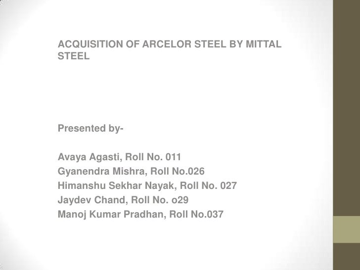 ACQUISITION OF ARCELOR STEEL BY MITTALSTEELPresented by-Avaya Agasti, Roll No. 011Gyanendra Mishra, Roll No.026Himanshu Se...