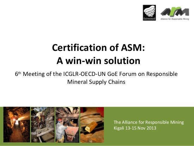 Certification of ASM: A win-win solution 6th Meeting of the ICGLR-OECD-UN GoE Forum on Responsible Mineral Supply Chains  ...