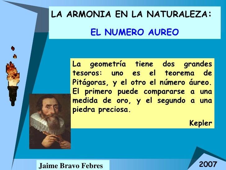 LA ARMONIA EN LA NATURALEZA:              EL NUMERO AUREO         La geometría tiene dos grandes         tesoros: uno es e...