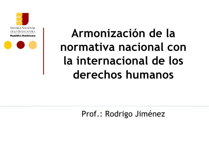 Armonización de lanormativa nacional conla internacional de los  derechos humanos   Prof.: Rodrigo Jiménez