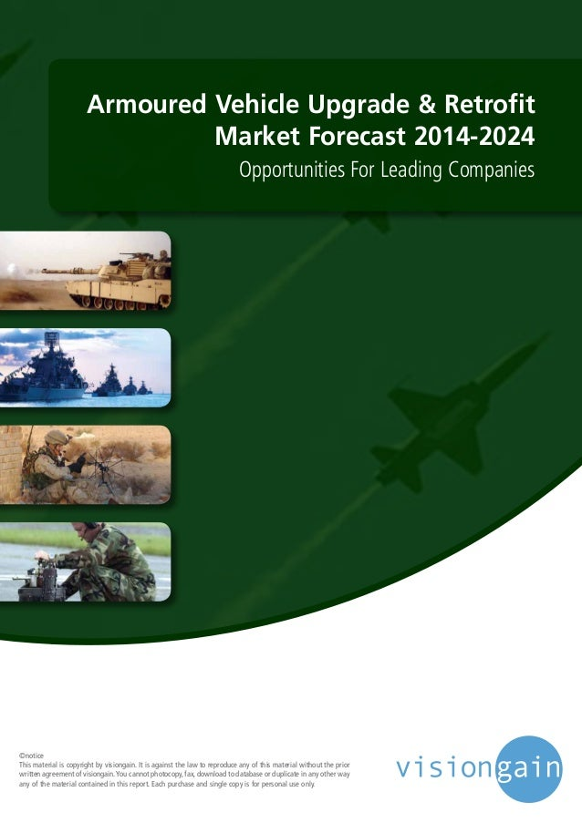 Armoured Vehicle Upgrade & Retrofit Market Forecast 2014-2024 Opportunities For Leading Companies ©notice This material is...