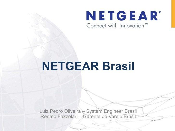 NETGEAR Brasil Luiz Pedro Oliveira – System Engineer Brasil Renato Fazzolari – Gerente de Varejo Brasil