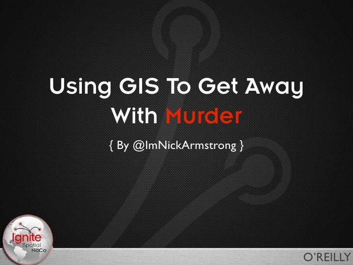 Using GIS To Get Away     With Murder    { By @ImNickArmstrong }                              O'REILLY