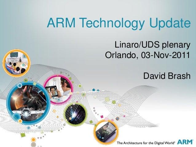 Linaro/UDS plenary Orlando, 03-Nov-2011 David Brash ARM Technology Update