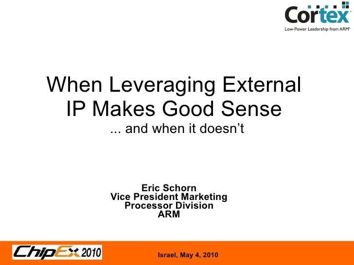 When Leveraging External  IP Makes Good Sense  ... and when it doesn't Eric Schorn Vice President Marketing Processor Divi...