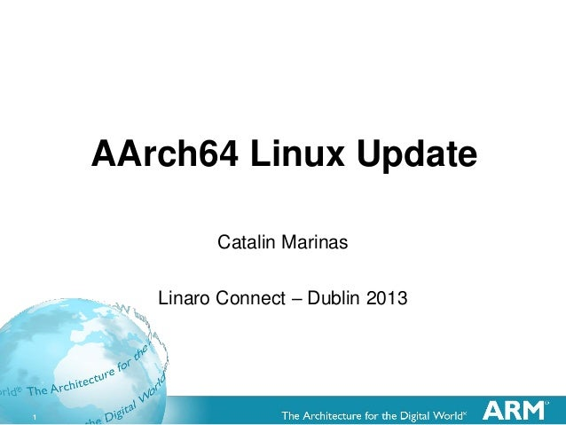 1 AArch64 Linux Update Catalin Marinas Linaro Connect – Dublin 2013