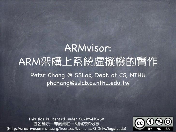 ARMvisor:      ARM架構上系統虛擬機的實作            Peter Chang @ SSLab, Dept. of CS, NTHU                 phchang@sslab.cs.nthu.edu....