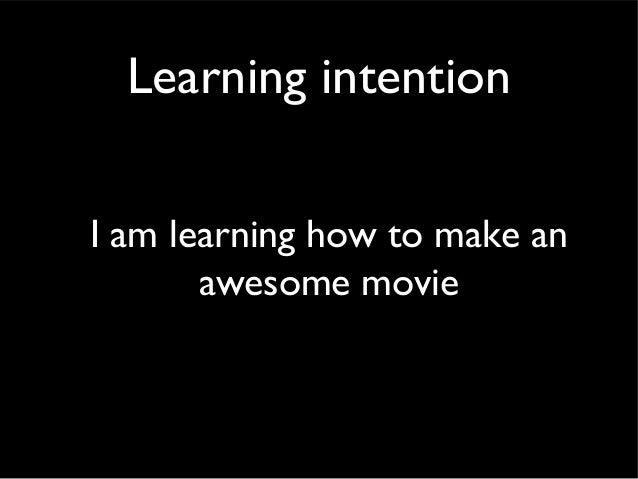 Learning intentionI am learning how to make an       awesome movie
