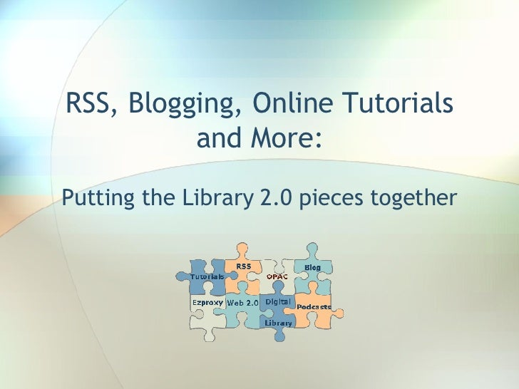 RSS, Blogging, Online Tutorials and More: Putting the Library 2.0 pieces together