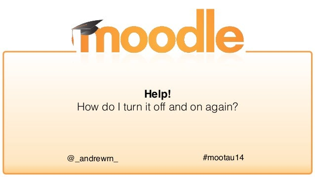 Moodle Help! How do I turn it off and on again?