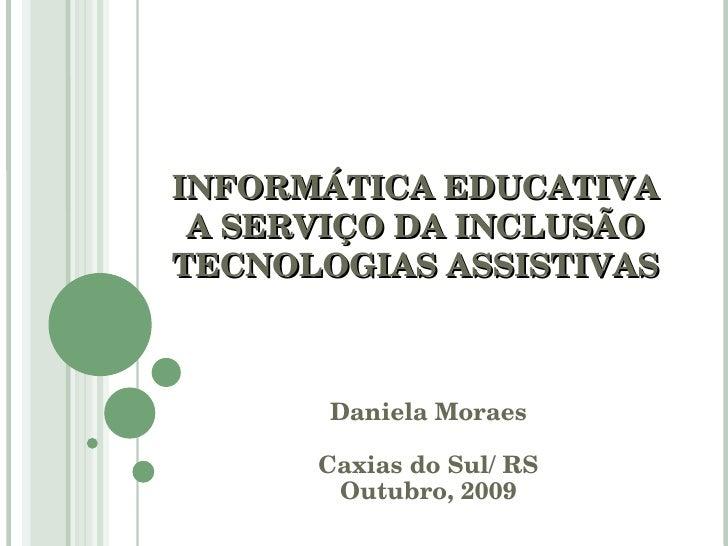 INFORMÁTICA EDUCATIVA A SERVIÇO DA INCLUSÃO TECNOLOGIAS ASSISTIVAS Daniela Moraes Caxias do Sul/ RS Outubro, 2009