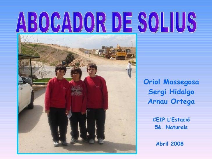 ABOCADOR DE SOLIUS Oriol Massegosa Sergi Hidalgo Arnau Ortega CEIP L'Estació 5è. Naturals Abril 2008