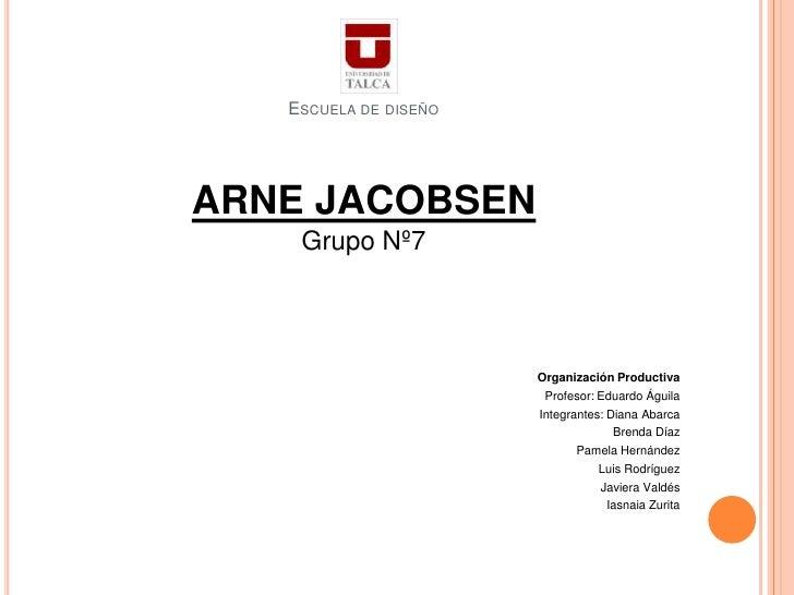 ESCUELA DE DISEÑOARNE JACOBSEN    Grupo Nº7                       Organización Productiva                        Profesor:...