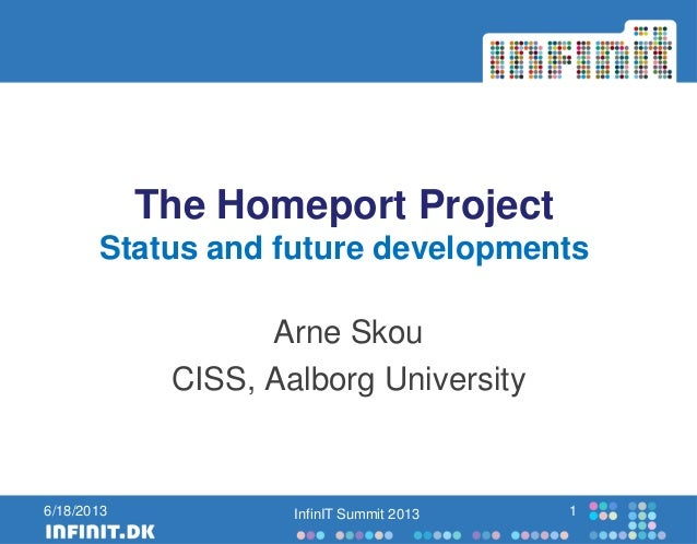 The Homeport ProjectStatus and future developmentsArne SkouCISS, Aalborg UniversityInfinIT Summit 2013 16/18/2013