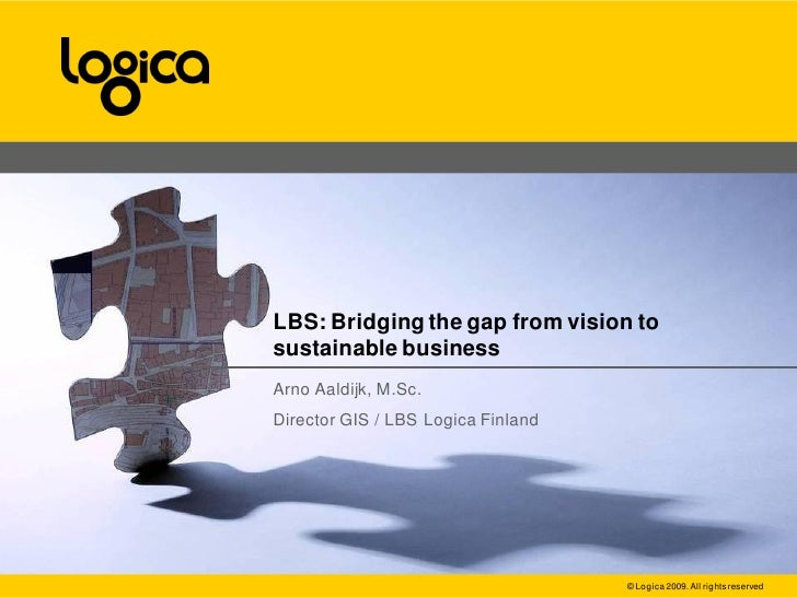 LBS: Bridging the gap from vision to sustainable business Arno Aaldijk, M.Sc. Director GIS / LBS Logica Finland           ...