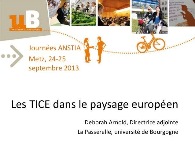 Les TICE dans le paysage européen Deborah Arnold, Directrice adjointe La Passerelle, université de Bourgogne Journées ANST...