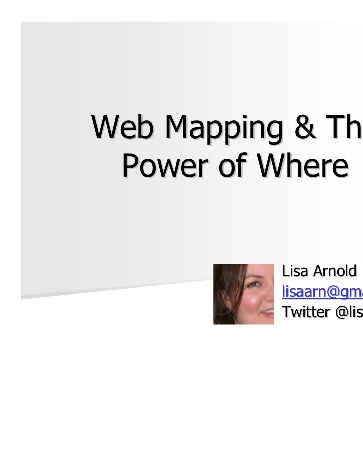 Web Mapping & The Power of Where           Lisa Arnold           lisaarn@gmail.com           Twitter @lisaarn