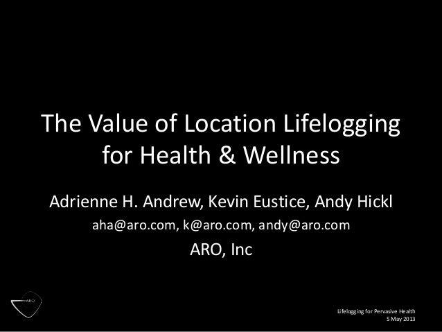 Lifelogging for Pervasive Health 5 May 2013 The Value of Location Lifelogging for Health & Wellness Adrienne H. Andrew, Ke...