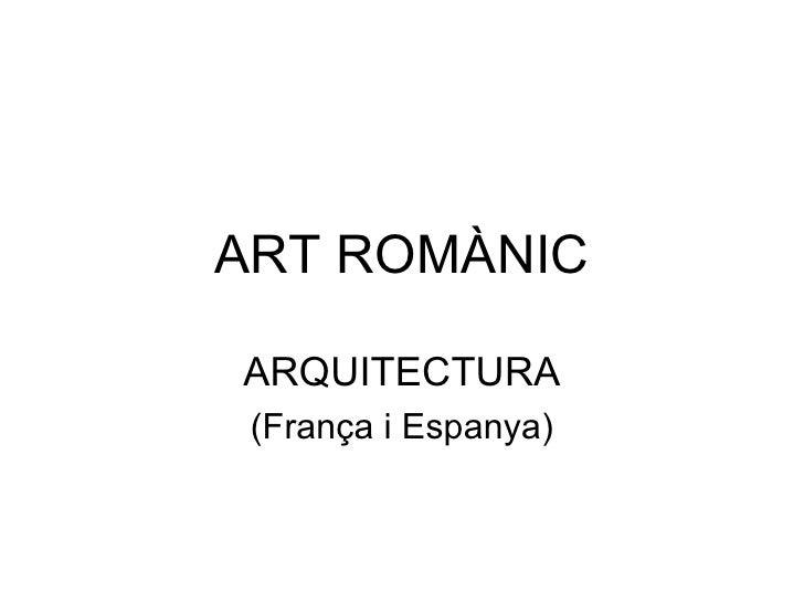 ART ROMÀNIC ARQUITECTURA (França i Espanya)
