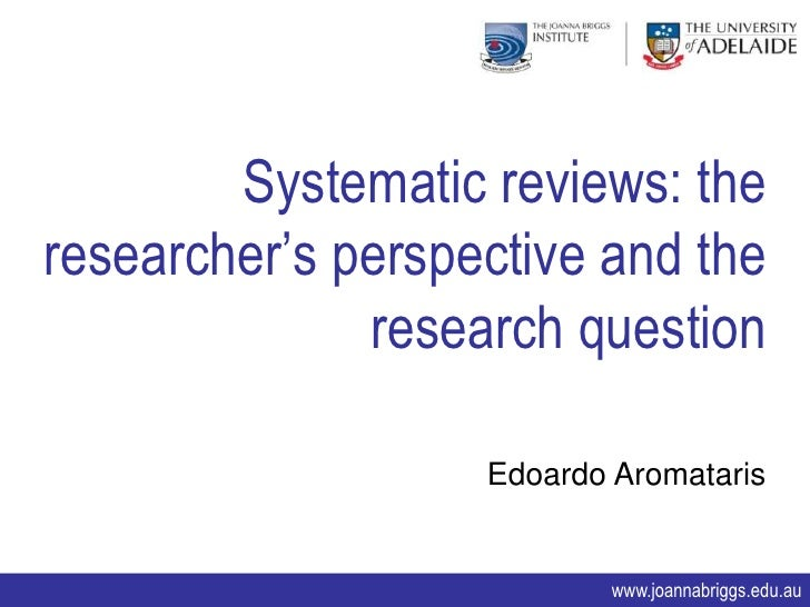 Systematic Reviews: the researcher's perspective and the research question. Edoardo Aromataris
