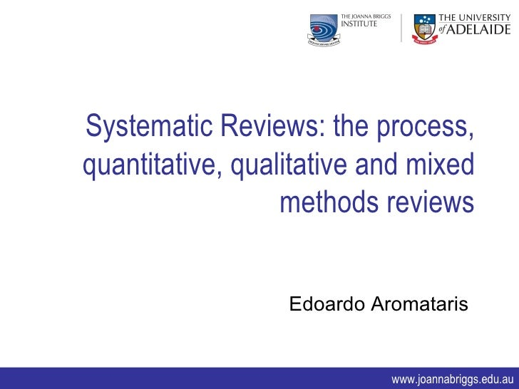 Systematic Reviews: the process, quantitative, qualitative and mixed methods reviews. Edoardo Aromataris