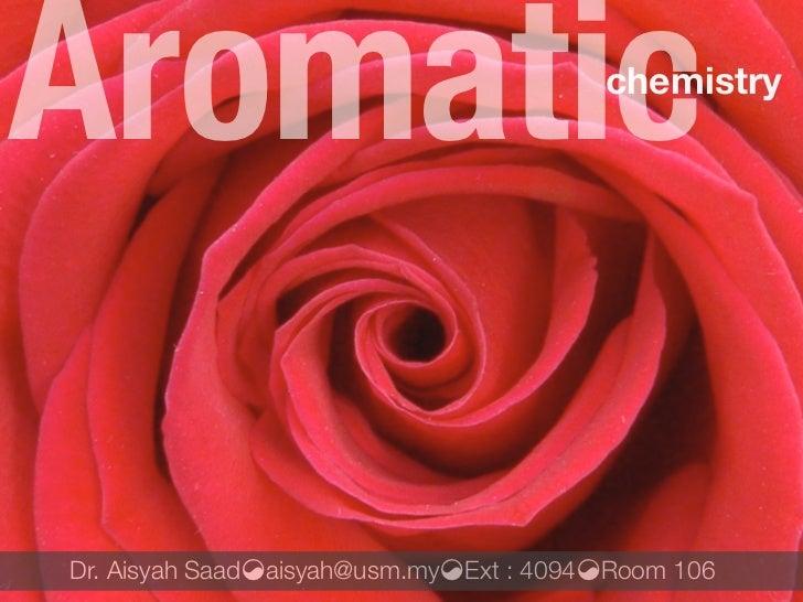 Aromatic                                chemistry     Dr. Aisyah Saad!aisyah@usm.my!Ext : 4094!Room 106