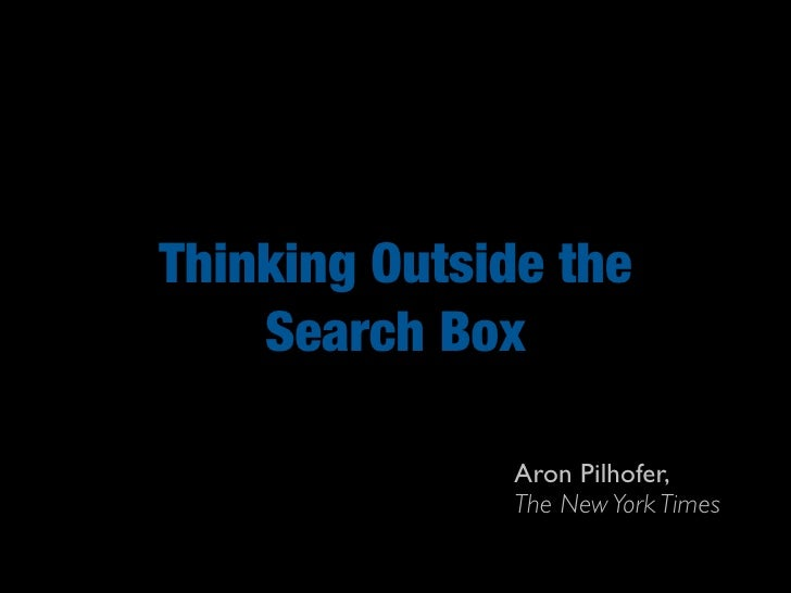 Thinking Outside the     Search Box                 Aron Pilhofer,                The New York Times