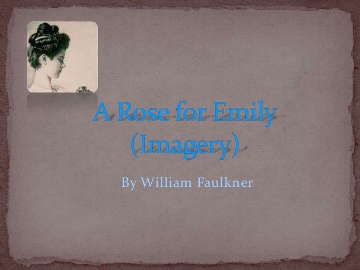 "an analysis of symbolism in a rose for emily by william faulkner Symbolism in ""a rose for emily"" in the short story, ""a rose for emily"" by william faulkner, symbolism is used very frequently through out the story."