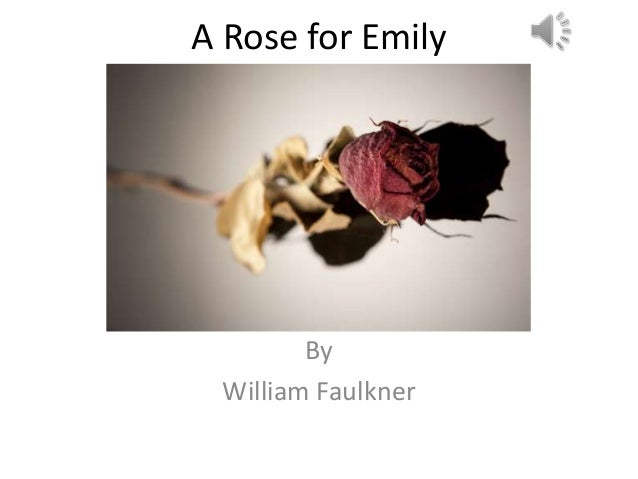 "an essay on william faulkners a rose for emily William faulkner once said, ""given a choice between grief and nothing, i'd choose grief"" (brainyquote) he further explains why he'd do this in ""a rose for emily"" although the story is not about him, he details the loneliness and selfishness of."